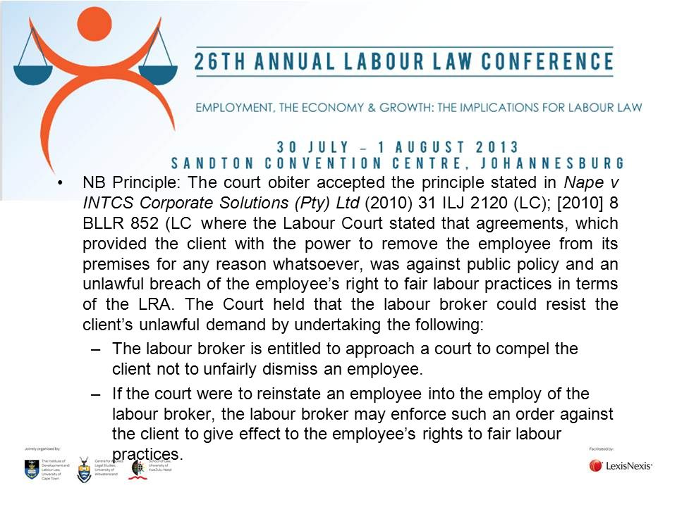 NB Principle: The court obiter accepted the principle stated in Nape v INTCS Corporate Solutions (Pty) Ltd (2010) 31 ILJ 2120 (LC); [2010] 8 BLLR 852 (LC where the Labour Court stated that agreements, which provided the client with the power to remove the employee from its premises for any reason whatsoever, was against public policy and an unlawful breach of the employee's right to fair labour practices in terms of the LRA. The Court held that the labour broker could resist the client's unlawful demand by undertaking the following: